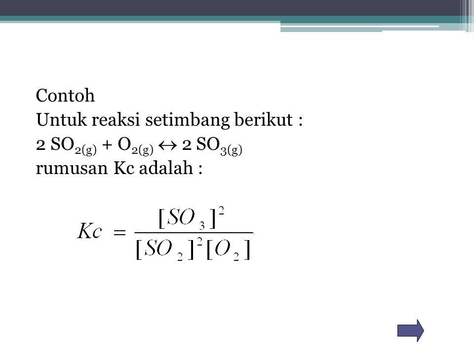 Contoh Untuk reaksi setimbang berikut : 2 SO2(g) + O2(g)  2 SO3(g) rumusan Kc adalah :