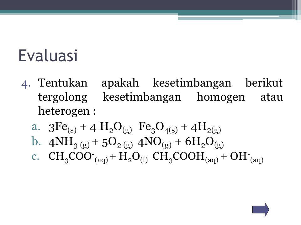 Evaluasi Tentukan apakah kesetimbangan berikut tergolong kesetimbangan homogen atau heterogen : 3Fe(s) + 4 H2O(g) Fe3O4(s) + 4H2(g)