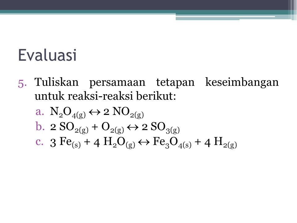 Evaluasi Tuliskan persamaan tetapan keseimbangan untuk reaksi-reaksi berikut: N2O4(g)  2 NO2(g) 2 SO2(g) + O2(g)  2 SO3(g)