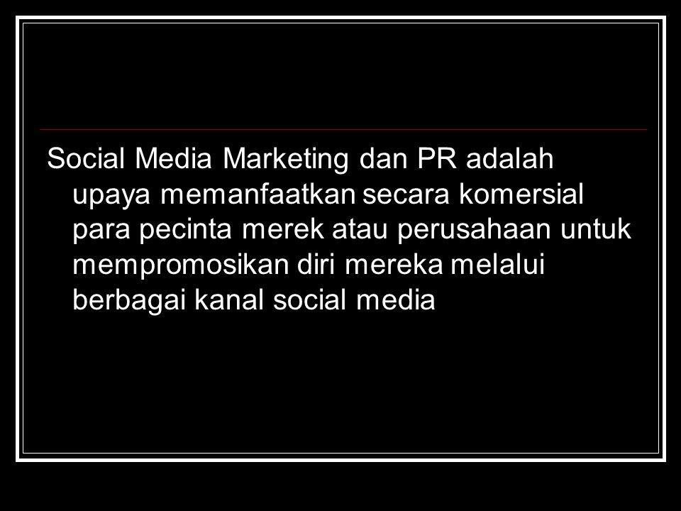 Social Media Marketing dan PR adalah upaya memanfaatkan secara komersial para pecinta merek atau perusahaan untuk mempromosikan diri mereka melalui berbagai kanal social media