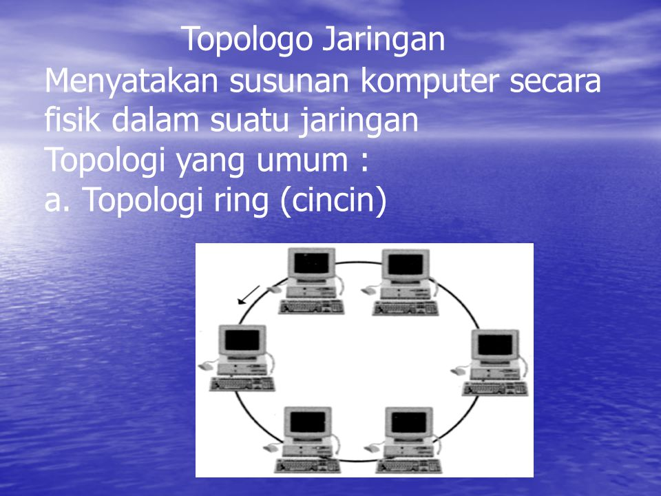 Topologo Jaringan Menyatakan susunan komputer secara. fisik dalam suatu jaringan. Topologi yang umum :