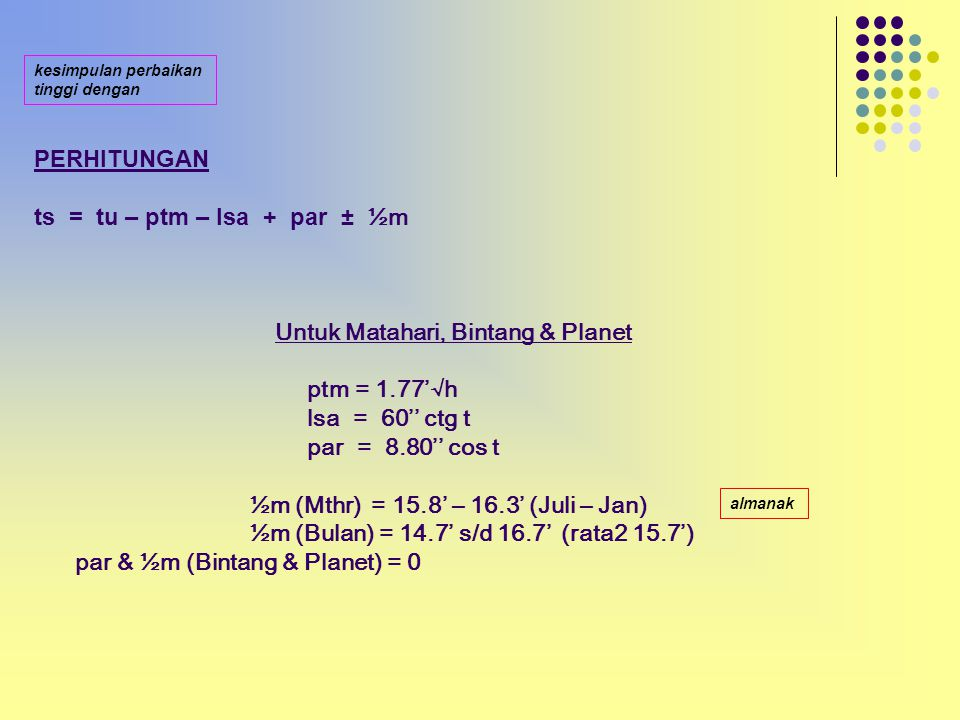 PERHITUNGAN ts = tu – ptm – lsa + par ± ½m Untuk Matahari, Bintang & Planet ptm = 1.77'√h lsa = 60'' ctg t par = 8.80'' cos t ½m (Mthr) = 15.8' – 16.3' (Juli – Jan) ½m (Bulan) = 14.7' s/d 16.7' (rata2 15.7') par & ½m (Bintang & Planet) = 0