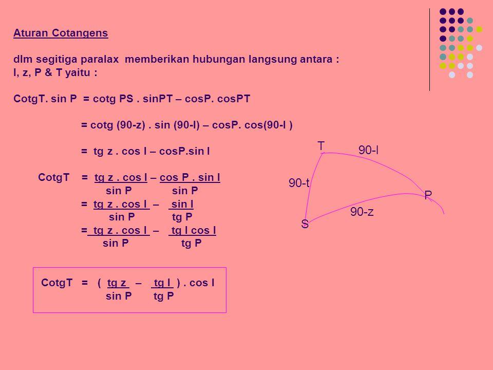 Aturan Cotangens dlm segitiga paralax memberikan hubungan langsung antara : l, z, P & T yaitu : CotgT. sin P = cotg PS . sinPT – cosP. cosPT = cotg (90-z) . sin (90-l) – cosP. cos(90-l ) = tg z . cos l – cosP.sin l CotgT = tg z . cos l – cos P . sin l sin P sin P = tg z . cos l – sin l sin P tg P = tg z . cos l – tg l cos l sin P tg P CotgT = ( tg z – tg l ) . cos l sin P tg P