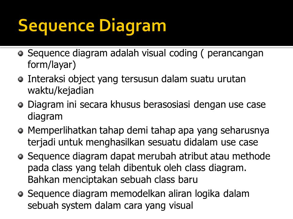 Sequence Diagram Sequence diagram adalah visual coding ( perancangan form/layar) Interaksi object yang tersusun dalam suatu urutan waktu/kejadian.