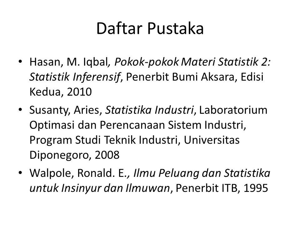 Daftar Pustaka Hasan, M. Iqbal, Pokok-pokok Materi Statistik 2: Statistik Inferensif, Penerbit Bumi Aksara, Edisi Kedua, 2010.