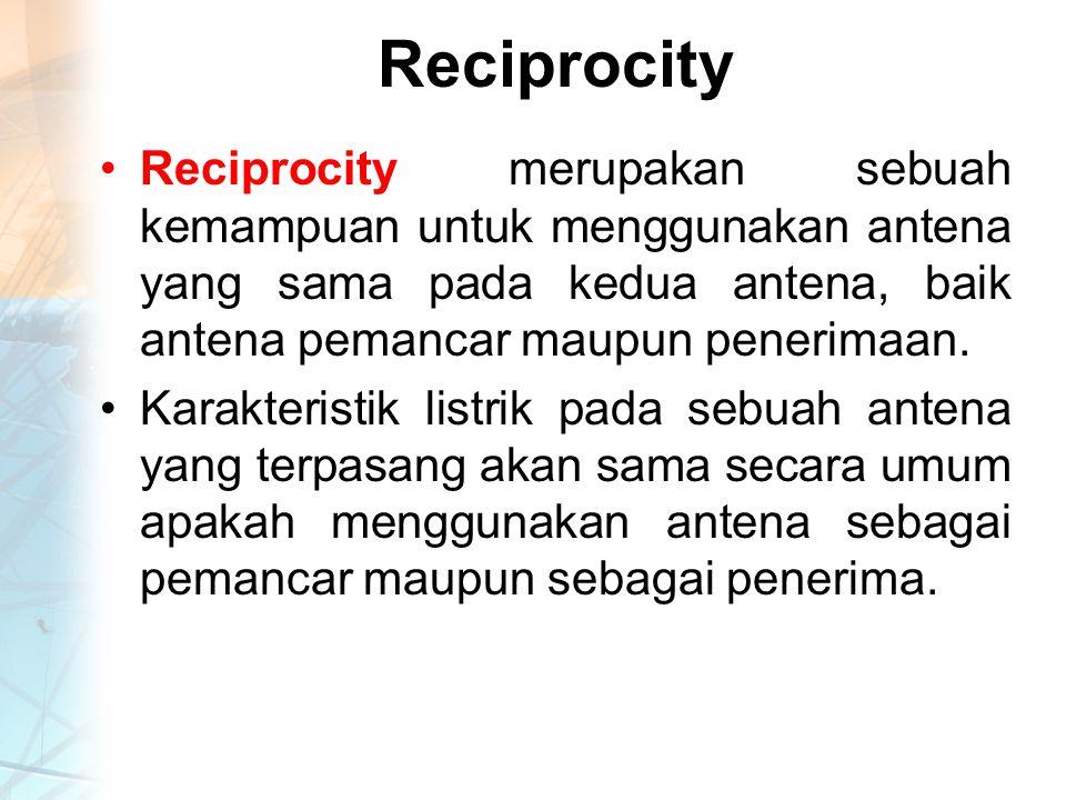 Reciprocity Reciprocity merupakan sebuah kemampuan untuk menggunakan antena yang sama pada kedua antena, baik antena pemancar maupun penerimaan.