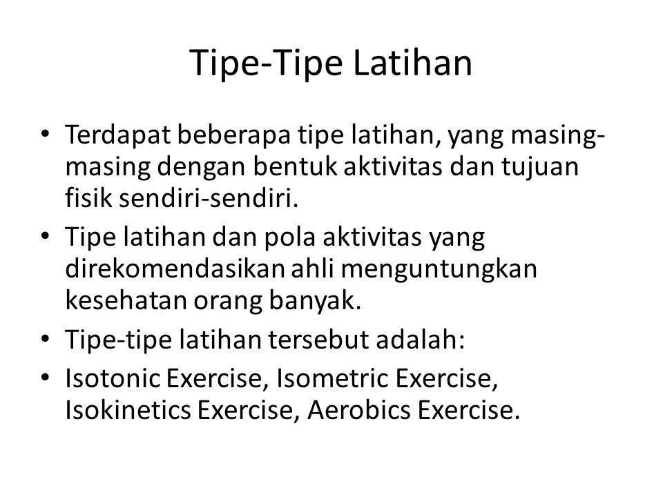 Tipe-Tipe Latihan Terdapat beberapa tipe latihan, yang masing-masing dengan bentuk aktivitas dan tujuan fisik sendiri-sendiri.