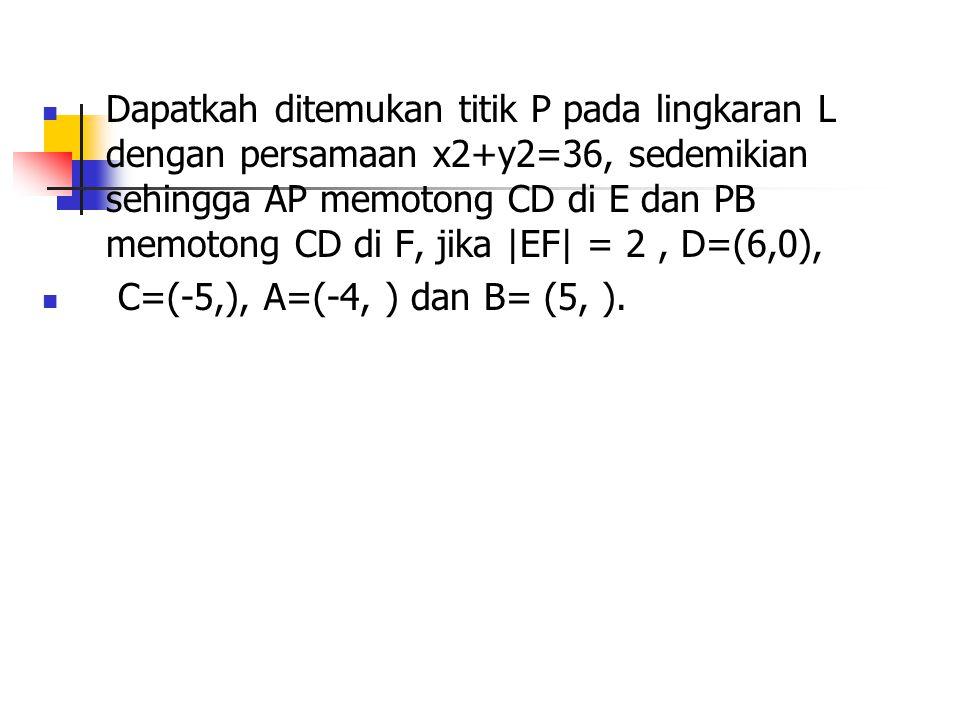 Dapatkah ditemukan titik P pada lingkaran L dengan persamaan x2+y2=36, sedemikian sehingga AP memotong CD di E dan PB memotong CD di F, jika |EF| = 2 , D=(6,0),