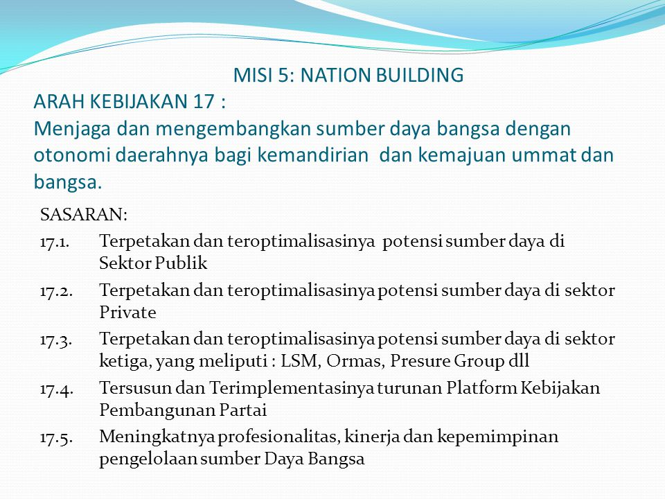 MISI 5: NATION BUILDING ARAH KEBIJAKAN 17 : Menjaga dan mengembangkan sumber daya bangsa dengan otonomi daerahnya bagi kemandirian dan kemajuan ummat dan bangsa.