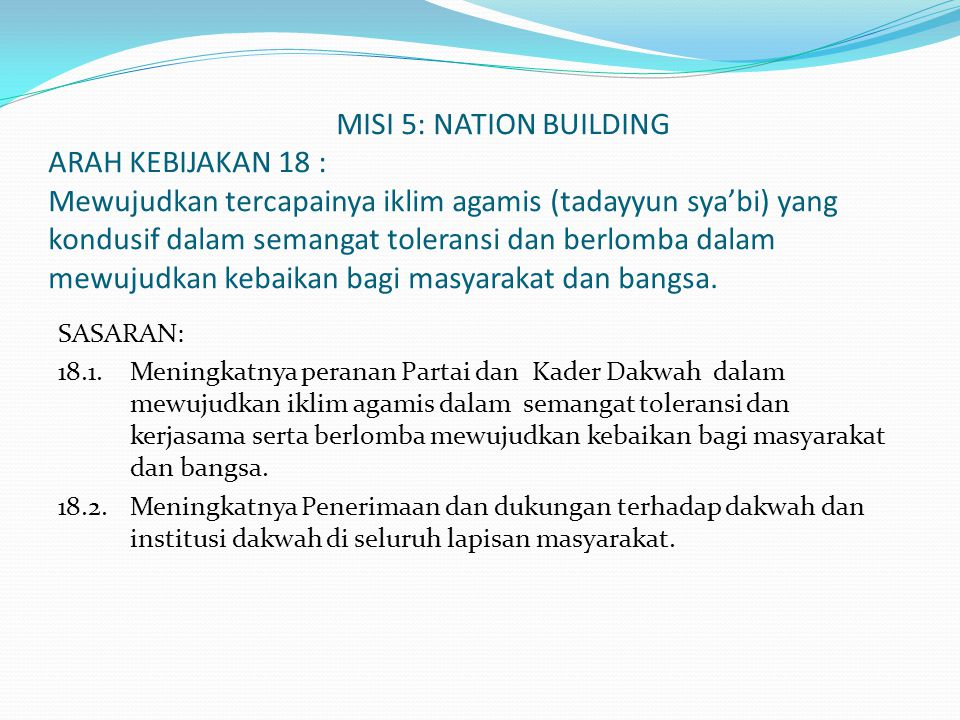 MISI 5: NATION BUILDING ARAH KEBIJAKAN 18 : Mewujudkan tercapainya iklim agamis (tadayyun sya'bi) yang kondusif dalam semangat toleransi dan berlomba dalam mewujudkan kebaikan bagi masyarakat dan bangsa.