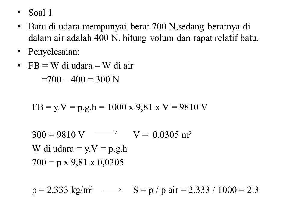 Soal 1 Batu di udara mempunyai berat 700 N,sedang beratnya di dalam air adalah 400 N. hitung volum dan rapat relatif batu.