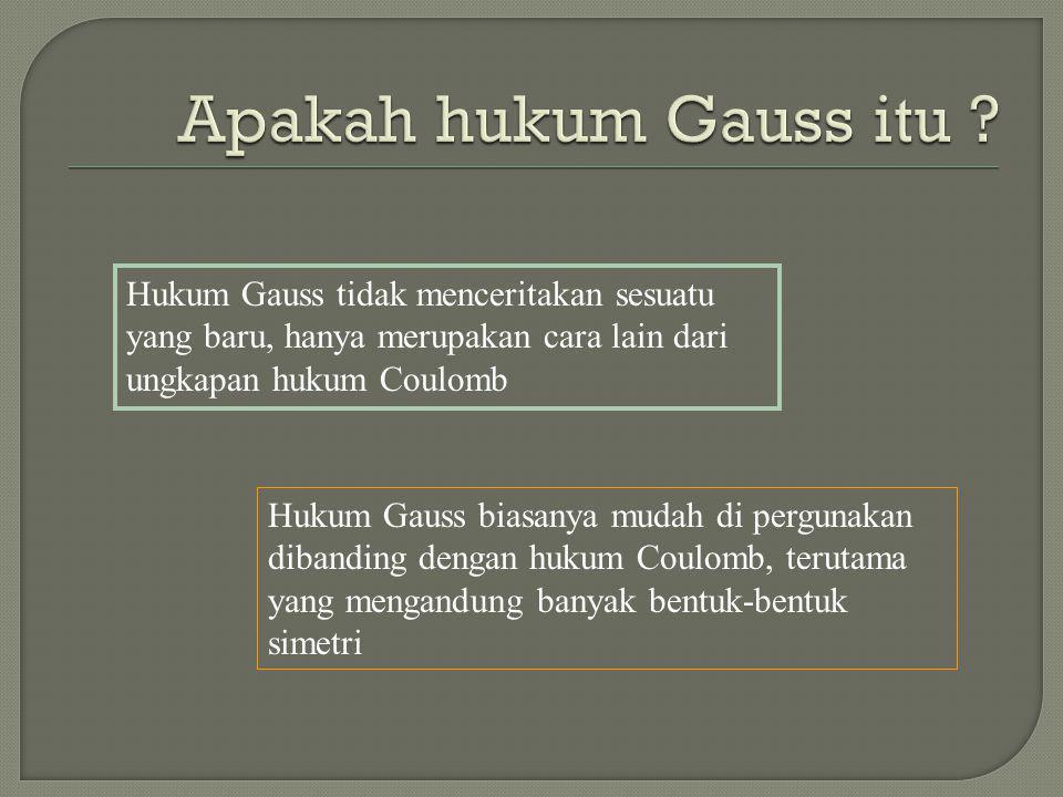 Apakah hukum Gauss itu Hukum Gauss tidak menceritakan sesuatu yang baru, hanya merupakan cara lain dari ungkapan hukum Coulomb.