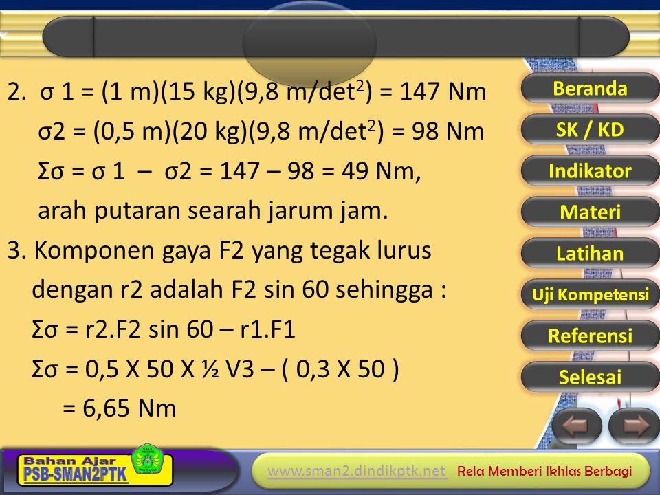 2. σ 1 = (1 m)(15 kg)(9,8 m/det2) = 147 Nm σ2 = (0,5 m)(20 kg)(9,8 m/det2) = 98 Nm Σσ = σ 1 – σ2 = 147 – 98 = 49 Nm, arah putaran searah jarum jam. 3. Komponen gaya F2 yang tegak lurus dengan r2 adalah F2 sin 60 sehingga : Σσ = r2.F2 sin 60 – r1.F1 Σσ = 0,5 X 50 X ½ V3 – ( 0,3 X 50 ) = 6,65 Nm
