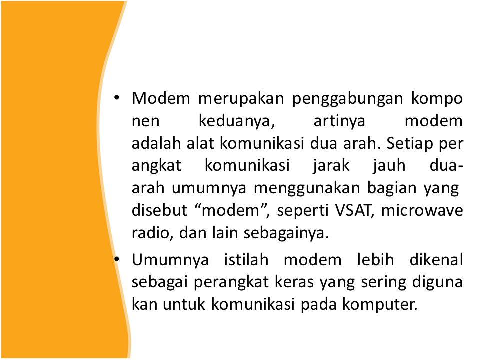 Modem merupakan penggabungan komponen keduanya, artinya modem adalah alat komunikasi dua arah. Setiap perangkat komunikasi jarak jauh dua-arah umumnya menggunakan bagian yang disebut modem , seperti VSAT, microwave radio, dan lain sebagainya.