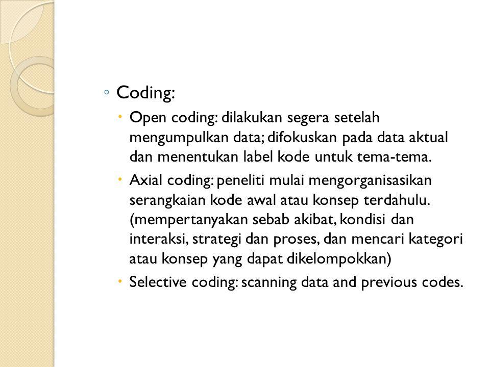 Coding: Open coding: dilakukan segera setelah mengumpulkan data; difokuskan pada data aktual dan menentukan label kode untuk tema-tema.