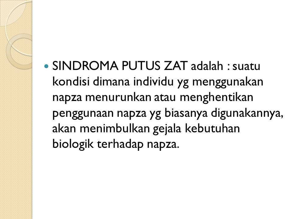 SINDROMA PUTUS ZAT adalah : suatu kondisi dimana individu yg menggunakan napza menurunkan atau menghentikan penggunaan napza yg biasanya digunakannya, akan menimbulkan gejala kebutuhan biologik terhadap napza.