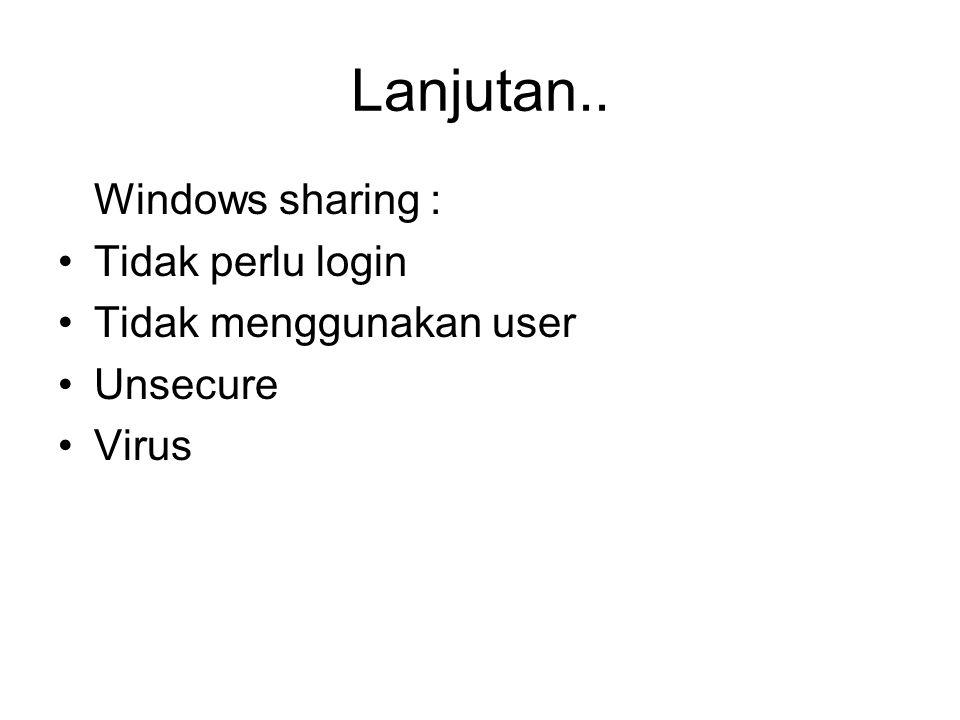 Lanjutan.. Windows sharing : Tidak perlu login Tidak menggunakan user