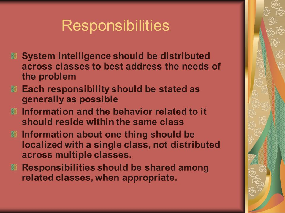 Responsibilities System intelligence should be distributed across classes to best address the needs of the problem.