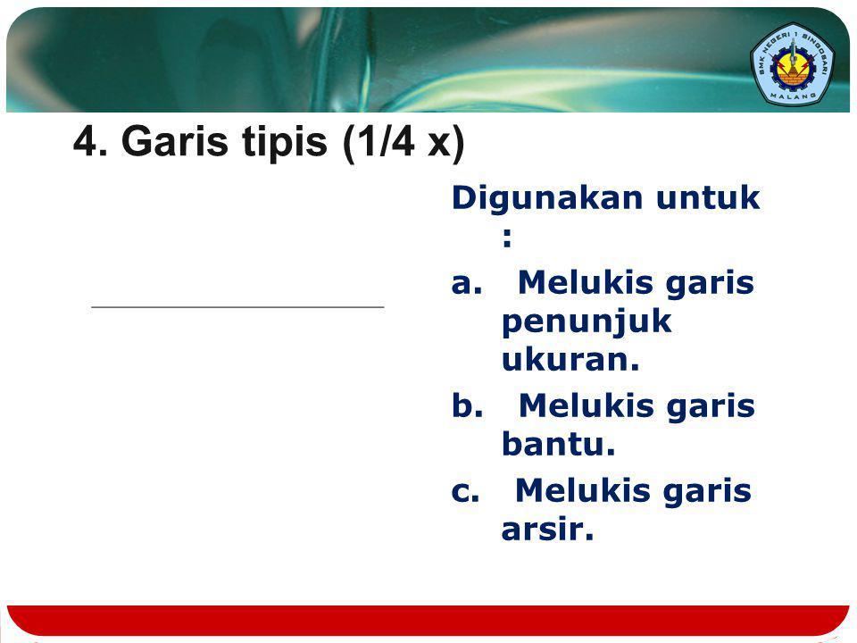 4. Garis tipis (1/4 x) Digunakan untuk :