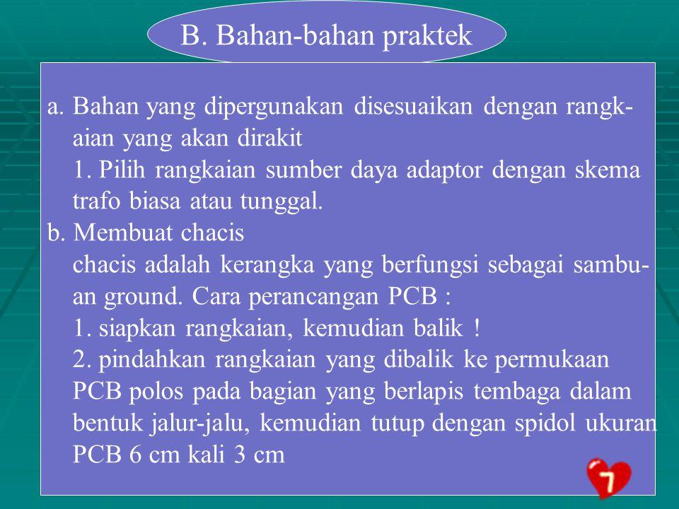 B. Bahan-bahan praktek Bahan yang dipergunakan disesuaikan dengan rangk- aian yang akan dirakit.