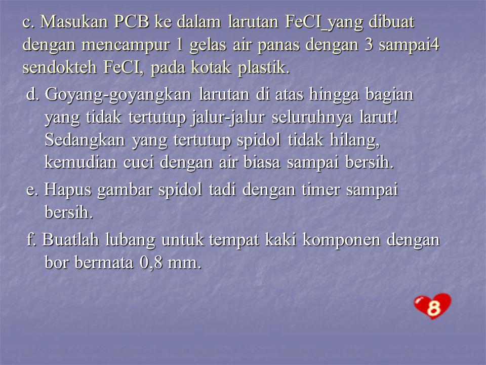 c. Masukan PCB ke dalam larutan FeCI yang dibuat dengan mencampur 1 gelas air panas dengan 3 sampai4 sendokteh FeCI, pada kotak plastik.