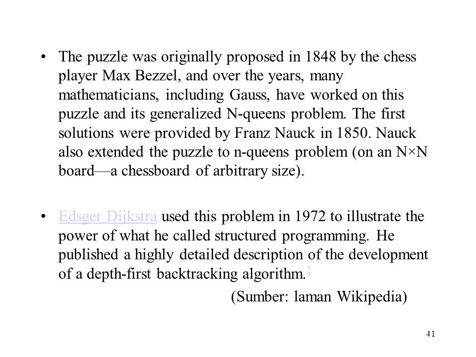 The puzzle was originally proposed in 1848 by the chess player Max Bezzel, and over the years, many mathematicians, including Gauss, have worked on this puzzle and its generalized N-queens problem. The first solutions were provided by Franz Nauck in 1850. Nauck also extended the puzzle to n-queens problem (on an N×N board—a chessboard of arbitrary size).