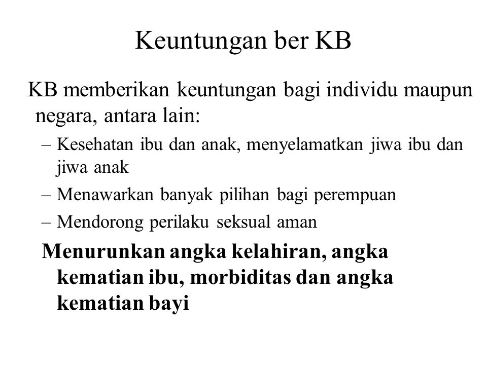 Keuntungan ber KB KB memberikan keuntungan bagi individu maupun negara, antara lain: Kesehatan ibu dan anak, menyelamatkan jiwa ibu dan jiwa anak.