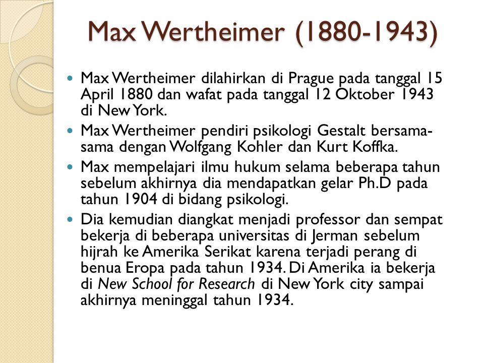 Max Wertheimer (1880-1943) Max Wertheimer dilahirkan di Prague pada tanggal 15 April 1880 dan wafat pada tanggal 12 Oktober 1943 di New York.