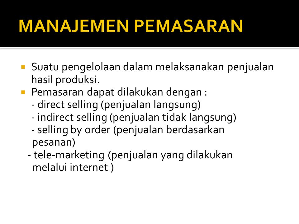 MANAJEMEN PEMASARAN Suatu pengelolaan dalam melaksanakan penjualan hasil produksi. Pemasaran dapat dilakukan dengan :
