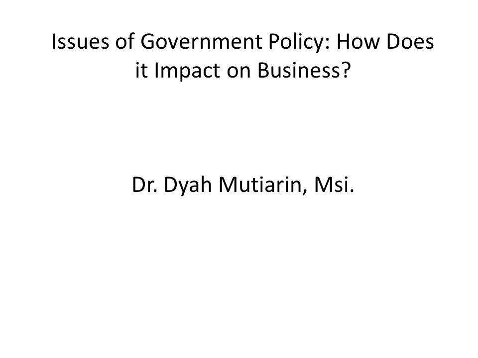Issues of Government Policy: How Does it Impact on Business. Dr