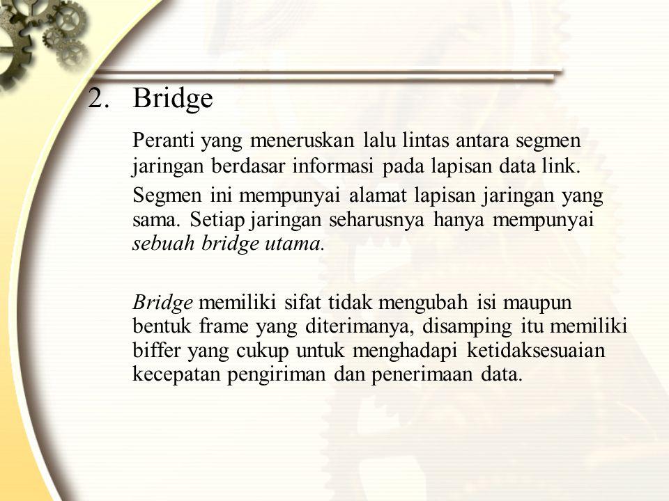 Bridge Peranti yang meneruskan lalu lintas antara segmen jaringan berdasar informasi pada lapisan data link.