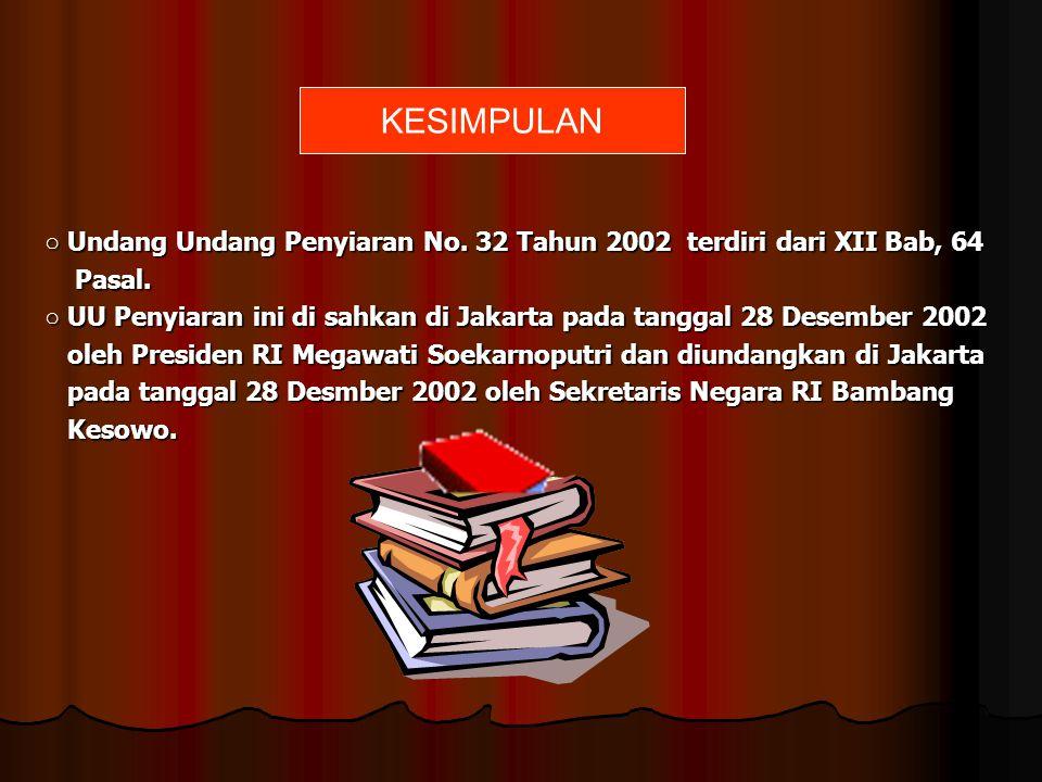 KESIMPULAN ○ Undang Undang Penyiaran No. 32 Tahun 2002 terdiri dari XII Bab, 64. Pasal.