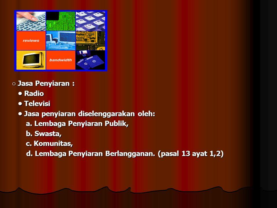 ○ Jasa Penyiaran : • Radio. • Televisi. • Jasa penyiaran diselenggarakan oleh: a. Lembaga Penyiaran Publik,
