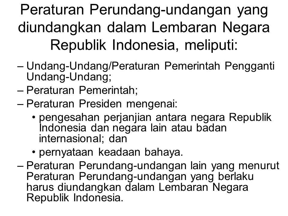 Peraturan Perundang-undangan yang diundangkan dalam Lembaran Negara Republik Indonesia, meliputi: