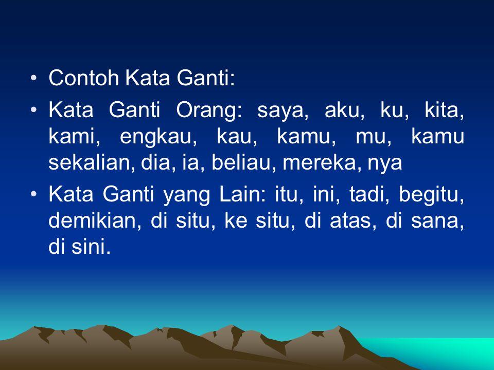 Contoh Kata Ganti: Kata Ganti Orang: saya, aku, ku, kita, kami, engkau, kau, kamu, mu, kamu sekalian, dia, ia, beliau, mereka, nya.