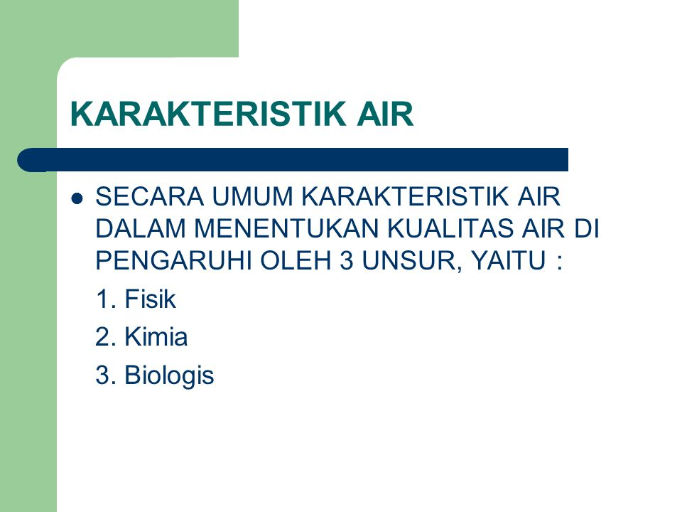 KARAKTERISTIK AIR SECARA UMUM KARAKTERISTIK AIR DALAM MENENTUKAN KUALITAS AIR DI PENGARUHI OLEH 3 UNSUR, YAITU :