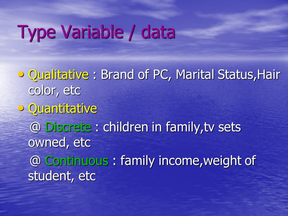 Type Variable / data Qualitative : Brand of PC, Marital Status,Hair color, etc. Quantitative. @ Discrete : children in family,tv sets owned, etc.