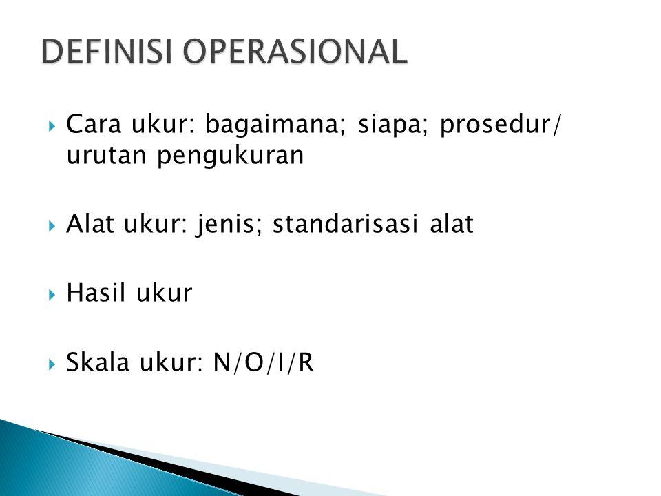 DEFINISI OPERASIONAL Cara ukur: bagaimana; siapa; prosedur/ urutan pengukuran. Alat ukur: jenis; standarisasi alat.