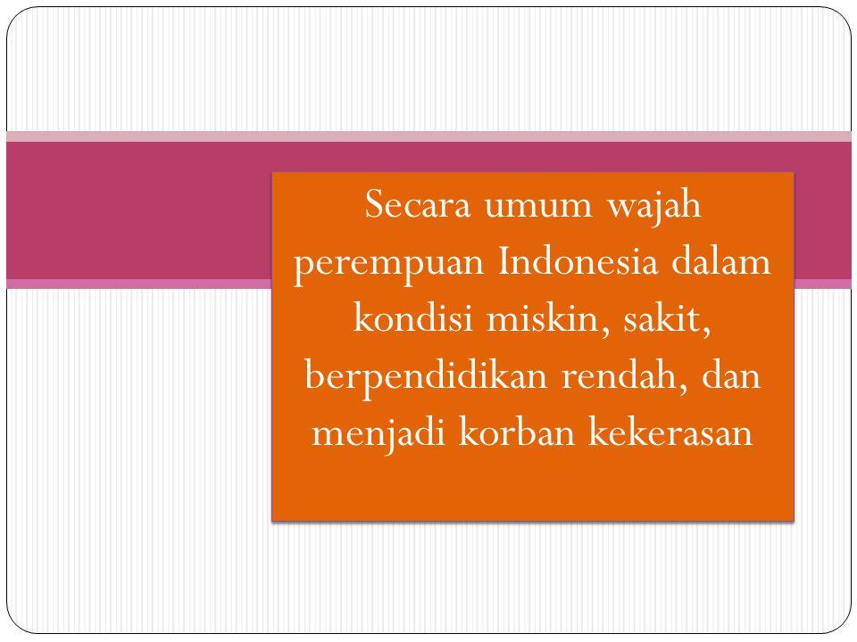 Secara umum wajah perempuan Indonesia dalam kondisi miskin, sakit, berpendidikan rendah, dan menjadi korban kekerasan