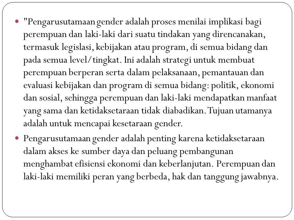 Pengarusutamaan gender adalah proses menilai implikasi bagi perempuan dan laki-laki dari suatu tindakan yang direncanakan, termasuk legislasi, kebijakan atau program, di semua bidang dan pada semua level/tingkat. Ini adalah strategi untuk membuat perempuan berperan serta dalam pelaksanaan, pemantauan dan evaluasi kebijakan dan program di semua bidang: politik, ekonomi dan sosial, sehingga perempuan dan laki-laki mendapatkan manfaat yang sama dan ketidaksetaraan tidak diabadikan. Tujuan utamanya adalah untuk mencapai kesetaraan gender.
