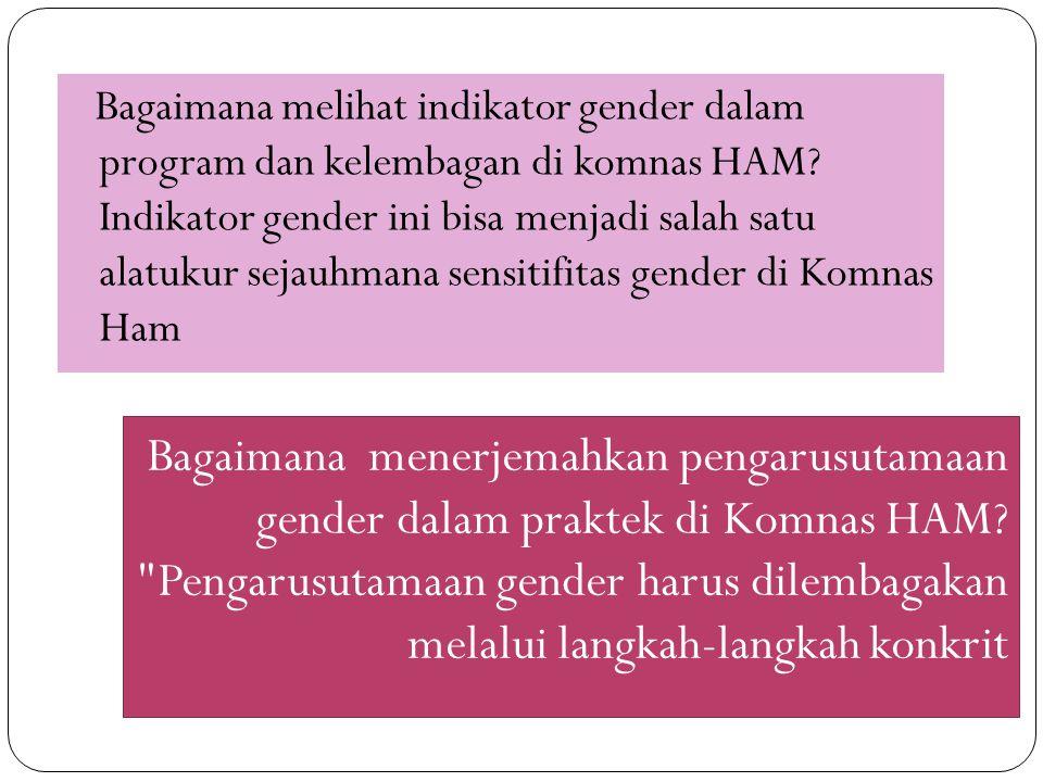Bagaimana melihat indikator gender dalam program dan kelembagan di komnas HAM Indikator gender ini bisa menjadi salah satu alatukur sejauhmana sensitifitas gender di Komnas Ham