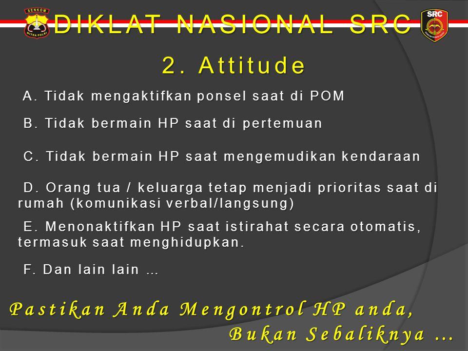 DIKLAT NASIONAL SRC 2. Attitude Pastikan Anda Mengontrol HP anda,