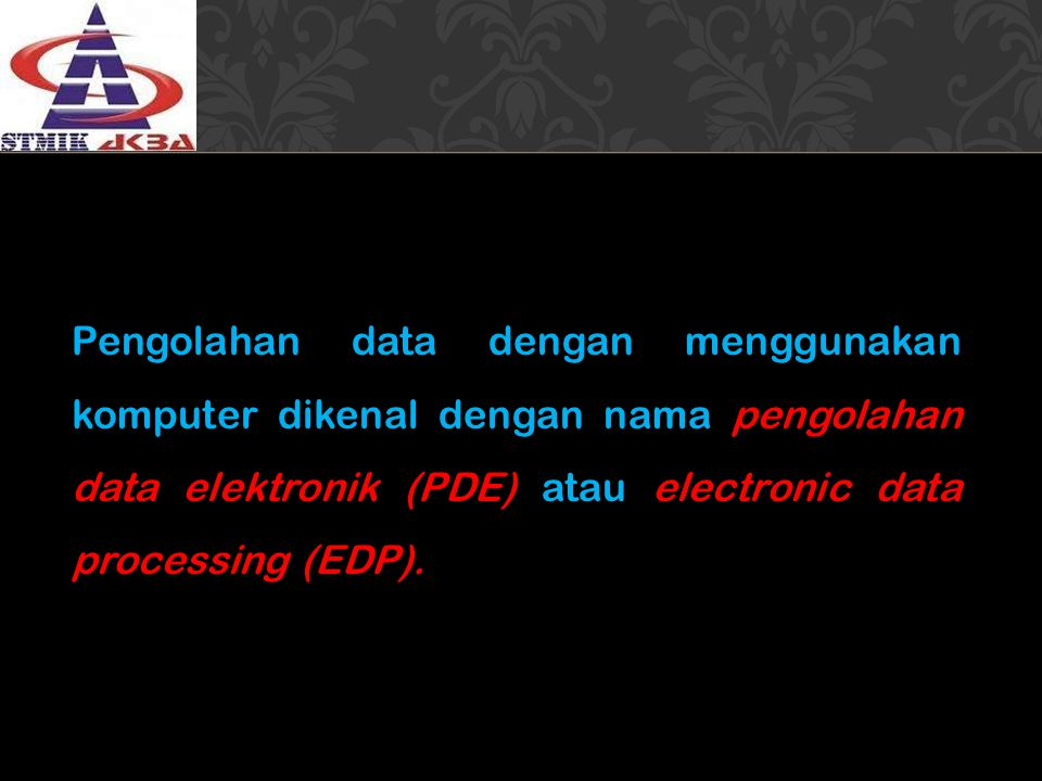 Pengolahan data dengan menggunakan komputer dikenal dengan nama pengolahan data elektronik (PDE) atau electronic data processing (EDP).