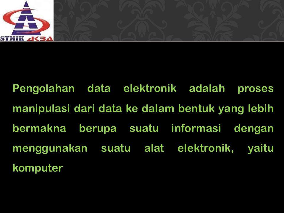 Pengolahan data elektronik adalah proses manipulasi dari data ke dalam bentuk yang lebih bermakna berupa suatu informasi dengan menggunakan suatu alat elektronik, yaitu komputer