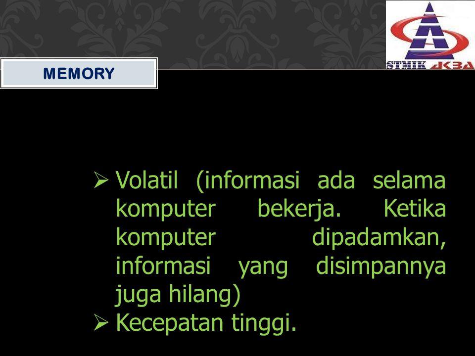 MEMORY Volatil (informasi ada selama komputer bekerja. Ketika komputer dipadamkan, informasi yang disimpannya juga hilang)