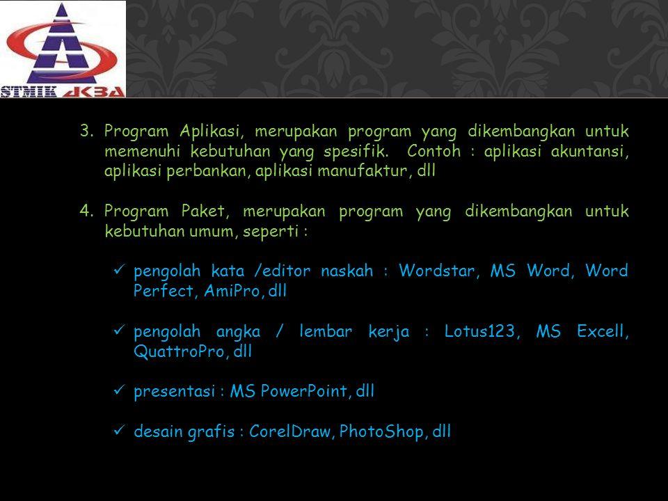 Program Aplikasi, merupakan program yang dikembangkan untuk memenuhi kebutuhan yang spesifik. Contoh : aplikasi akuntansi, aplikasi perbankan, aplikasi manufaktur, dll