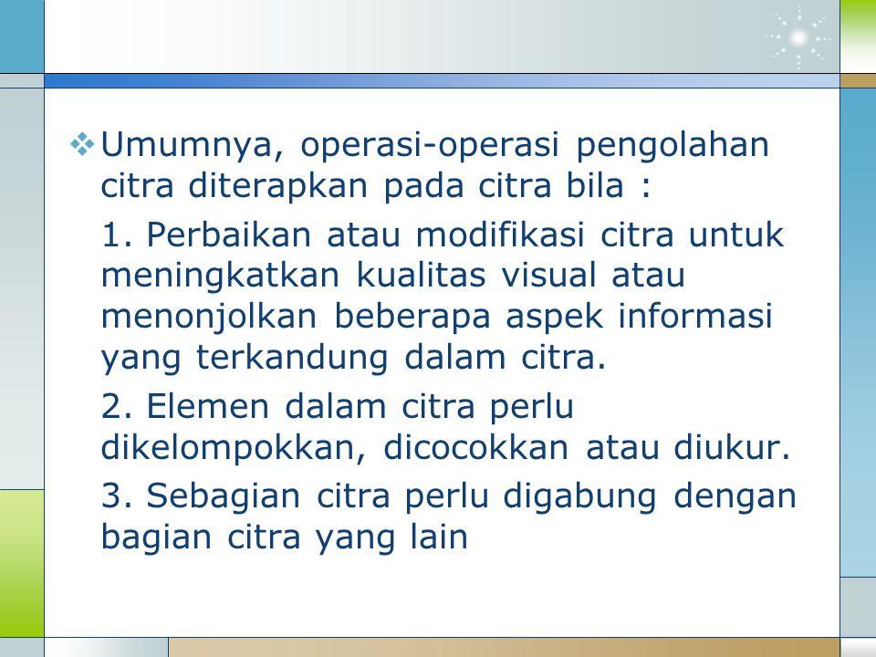 Umumnya, operasi-operasi pengolahan citra diterapkan pada citra bila :