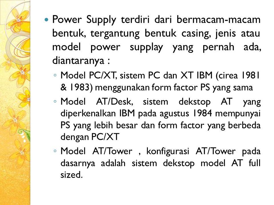 Power Supply terdiri dari bermacam-macam bentuk, tergantung bentuk casing, jenis atau model power supplay yang pernah ada, diantaranya :