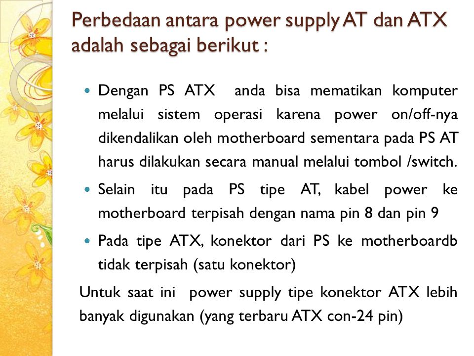 Perbedaan antara power supply AT dan ATX adalah sebagai berikut :