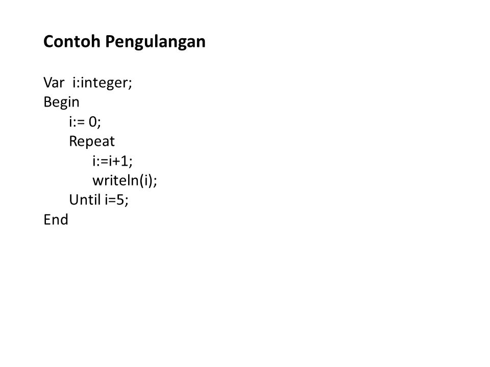Contoh Pengulangan Var i:integer; Begin i:= 0; Repeat i:=i+1;